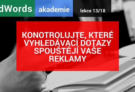 AdWords akademie 13/18: Kontrolujte, které vyhledávací dotazy spouštějí vaše reklamy